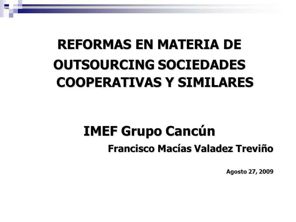 REFORMAS EN MATERIA DE OUTSOURCING SOCIEDADES COOPERATIVAS Y SIMILARES IMEF Grupo Cancún Francisco Macías Valadez Treviño Agosto 27, 2009 1