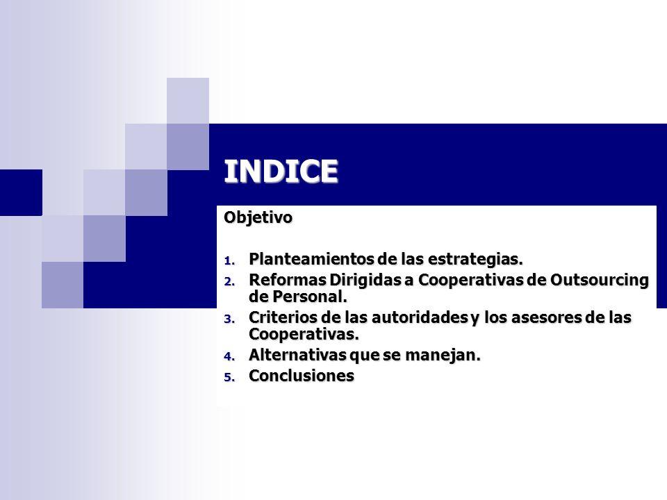 INDICE Objetivo 1. Planteamientos de las estrategias. 2. Reformas Dirigidas a Cooperativas de Outsourcing de Personal. 3. Criterios de las autoridades