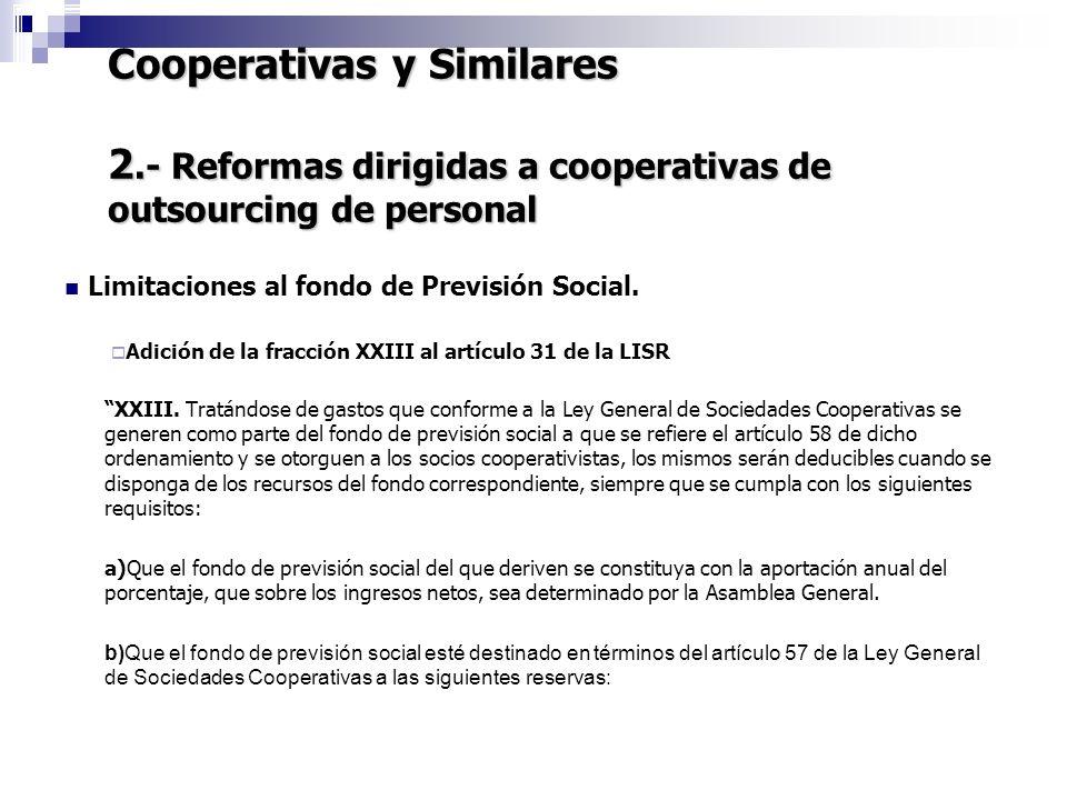 Cooperativas y Similares 2.- Reformas dirigidas a cooperativas de outsourcing de personal 7 Limitaciones al fondo de Previsión Social. Adición de la f