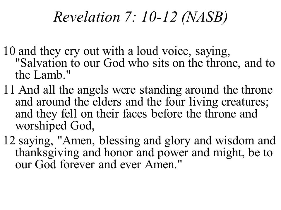 Revelation 7: 10-12 (NASB) 10 and they cry out with a loud voice, saying,