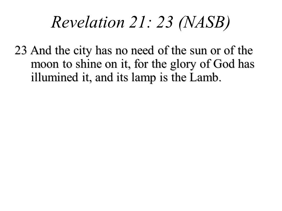 23 And the city has no need of the sun or of the moon to shine on it, for the glory of God has illumined it, and its lamp is the Lamb.