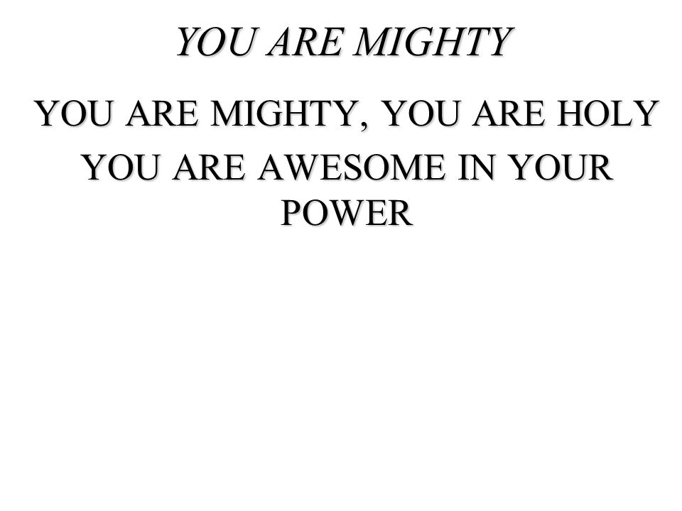YOU ARE MIGHTY YOU ARE MIGHTY, YOU ARE HOLY YOU ARE AWESOME IN YOUR POWER