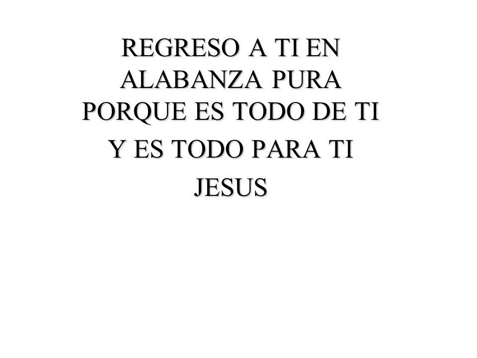 REGRESO A TI EN ALABANZA PURA PORQUE ES TODO DE TI Y ES TODO PARA TI JESUS