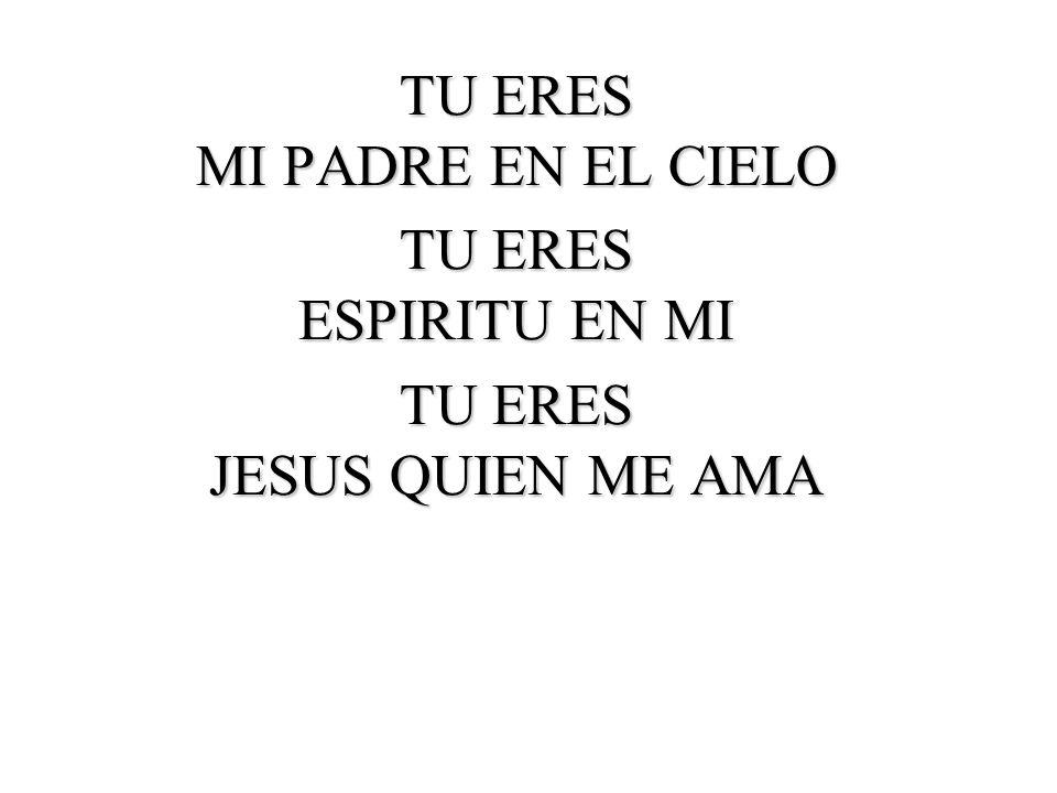 TU ERES MI PADRE EN EL CIELO TU ERES ESPIRITU EN MI TU ERES JESUS QUIEN ME AMA