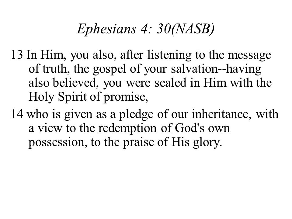 13 In Him, you also, after listening to the message of truth, the gospel of your salvation--having also believed, you were sealed in Him with the Holy Spirit of promise, 14 who is given as a pledge of our inheritance, with a view to the redemption of God s own possession, to the praise of His glory.