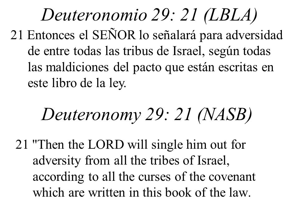 Deuteronomio 29: 21 (LBLA) 21 Then the LORD will single him out for adversity from all the tribes of Israel, according to all the curses of the covenant which are written in this book of the law.
