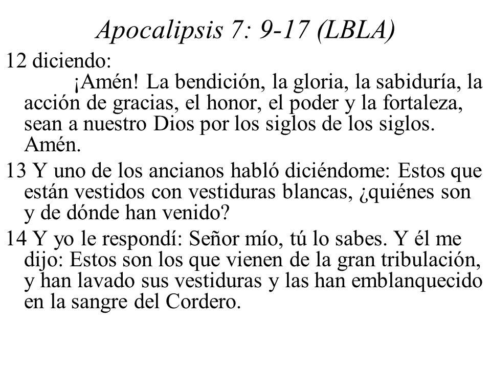 Apocalipsis 7: 9-17 (LBLA) 12 diciendo: ¡Amén! La bendición, la gloria, la sabiduría, la acción de gracias, el honor, el poder y la fortaleza, sean a
