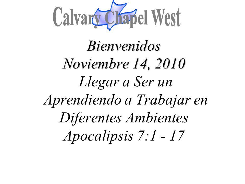 Bienvenidos Noviembre 14, 2010 Bienvenidos Noviembre 14, 2010 Llegar a Ser un Aprendiendo a Trabajar en Diferentes Ambientes Apocalipsis 7:1 - 17