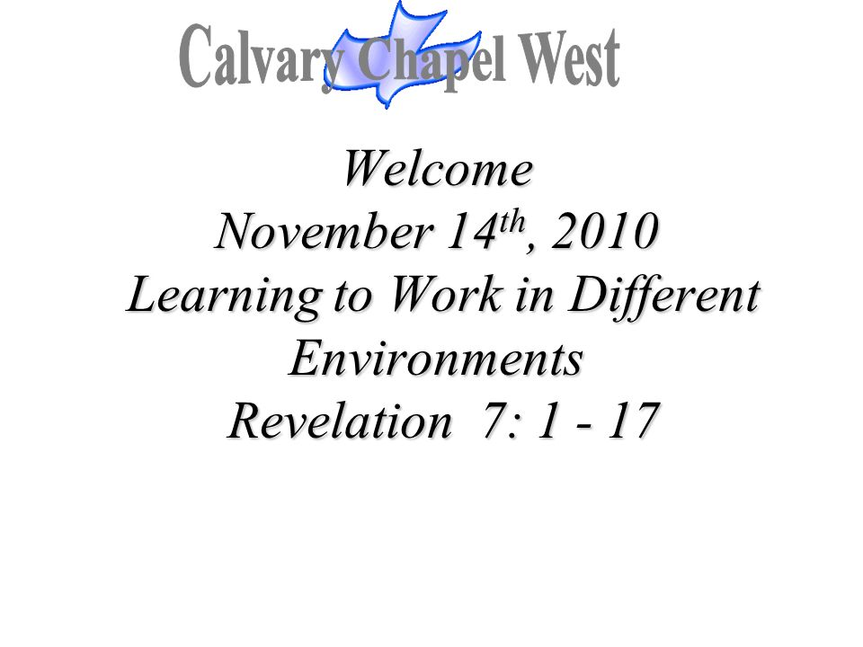 Welcome November 14 th, 2010 Learning to Work in Different Environments Revelation 7: 1 - 17