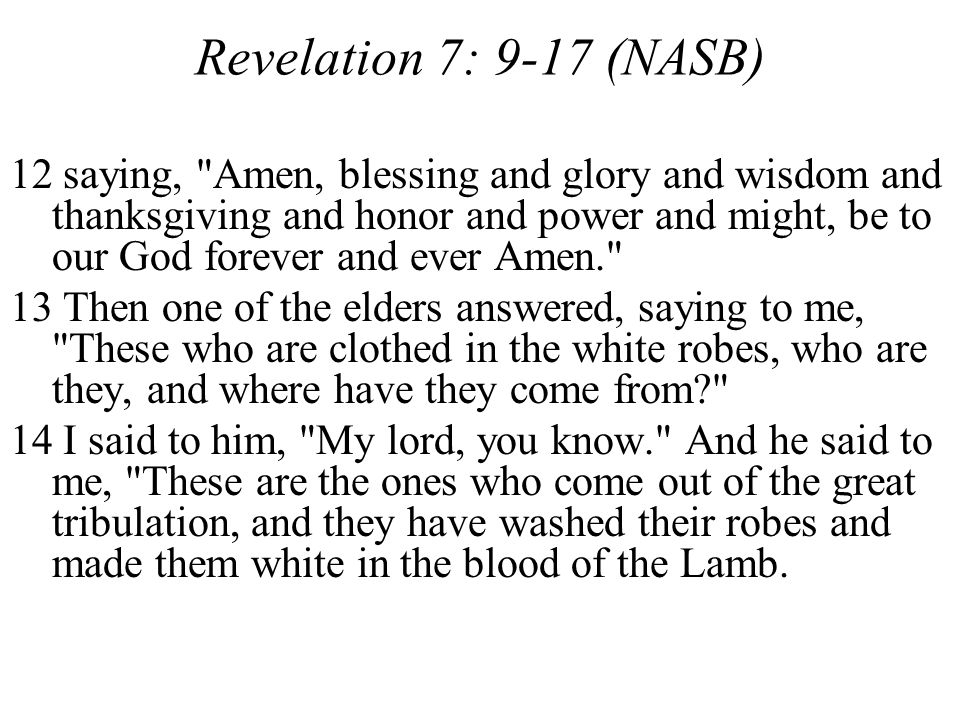 Revelation 7: 9-17 (NASB) 12 saying, Amen, blessing and glory and wisdom and thanksgiving and honor and power and might, be to our God forever and ever Amen. 13 Then one of the elders answered, saying to me, These who are clothed in the white robes, who are they, and where have they come from? 14 I said to him, My lord, you know. And he said to me, These are the ones who come out of the great tribulation, and they have washed their robes and made them white in the blood of the Lamb.