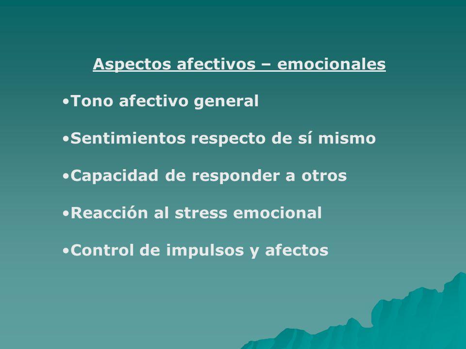 Aspectos afectivos – emocionales Tono afectivo general Sentimientos respecto de sí mismo Capacidad de responder a otros Reacción al stress emocional C