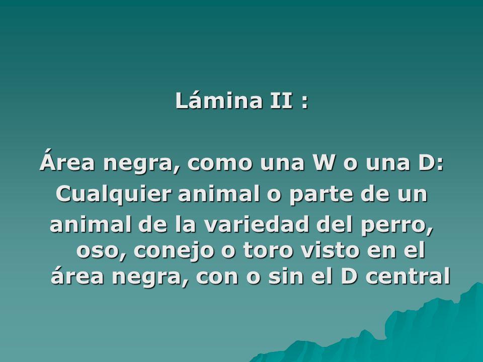 Lámina II : Área negra, como una W o una D: Cualquier animal o parte de un animal de la variedad del perro, oso, conejo o toro visto en el área negra,