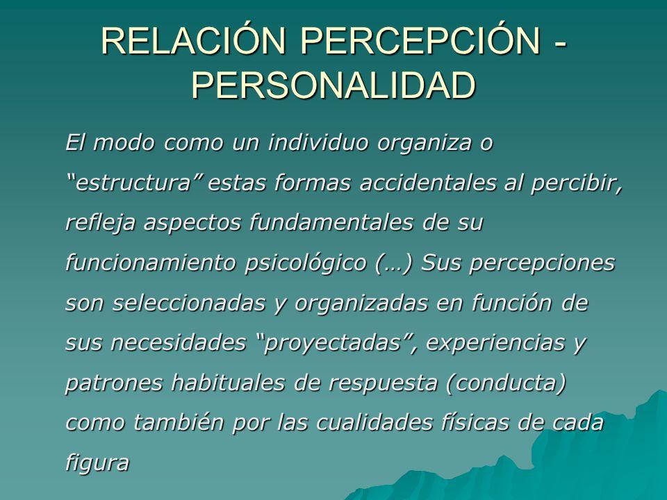RELACIÓN PERCEPCIÓN - PERSONALIDAD El modo como un individuo organiza o estructura estas formas accidentales al percibir, refleja aspectos fundamental
