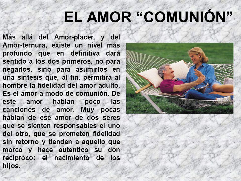 EL AMOR COMUNIÓN Más allá del Amor-placer, y del Amor-ternura, existe un nivel más profundo que en definitiva dará sentido a los dos primeros, no para