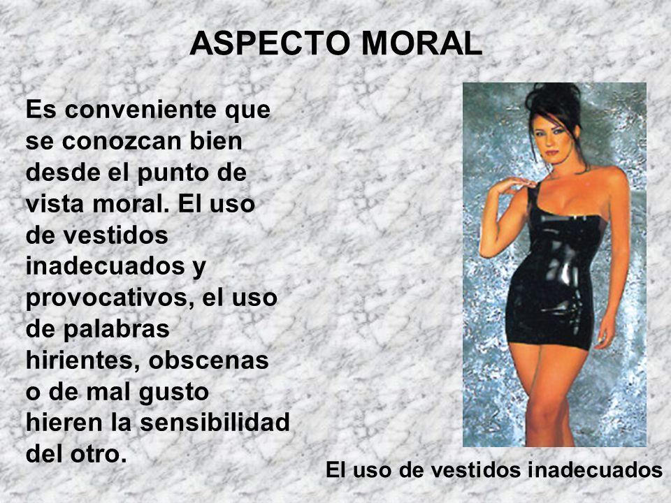ASPECTO MORAL Es conveniente que se conozcan bien desde el punto de vista moral. El uso de vestidos inadecuados y provocativos, el uso de palabras hir