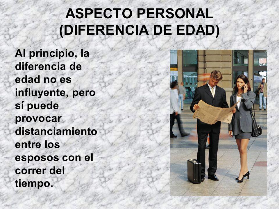 ASPECTO PERSONAL (DIFERENCIA DE EDAD) Al principio, la diferencia de edad no es influyente, pero sí puede provocar distanciamiento entre los esposos c