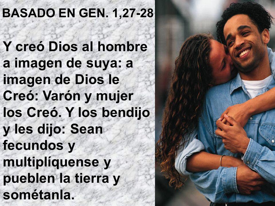 BASADO EN GEN. 1,27-28 Y creó Dios al hombre a imagen de suya: a imagen de Dios le Creó: Varón y mujer los Creó. Y los bendijo y les dijo: Sean fecund