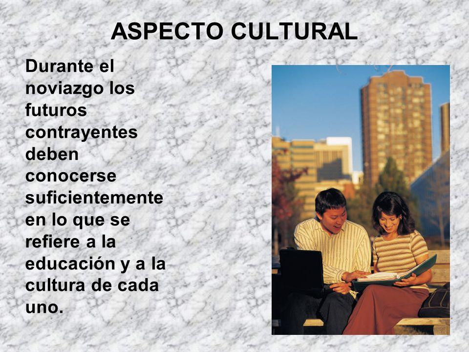 ASPECTO CULTURAL Durante el noviazgo los futuros contrayentes deben conocerse suficientemente en lo que se refiere a la educación y a la cultura de ca