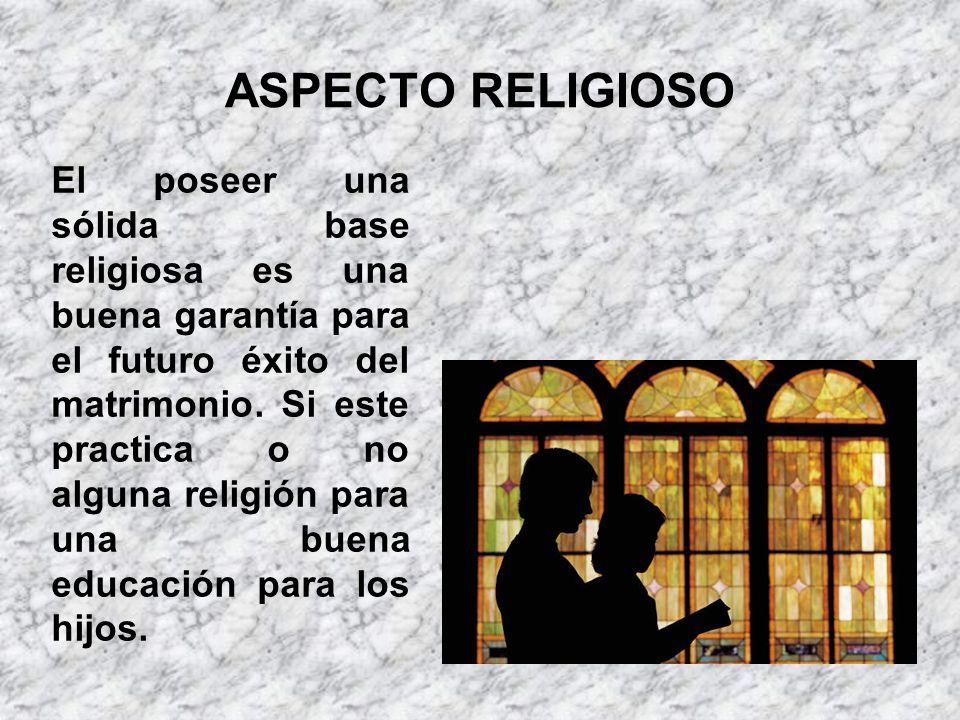 ASPECTO RELIGIOSO El poseer una sólida base religiosa es una buena garantía para el futuro éxito del matrimonio. Si este practica o no alguna religión