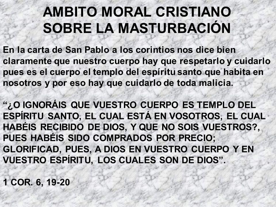 AMBITO MORAL CRISTIANO SOBRE LA MASTURBACIÓN En la carta de San Pablo a los corintios nos dice bien claramente que nuestro cuerpo hay que respetarlo y
