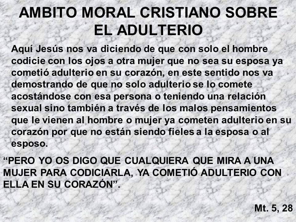 AMBITO MORAL CRISTIANO SOBRE EL ADULTERIO Aquí Jesús nos va diciendo de que con solo el hombre codicie con los ojos a otra mujer que no sea su esposa