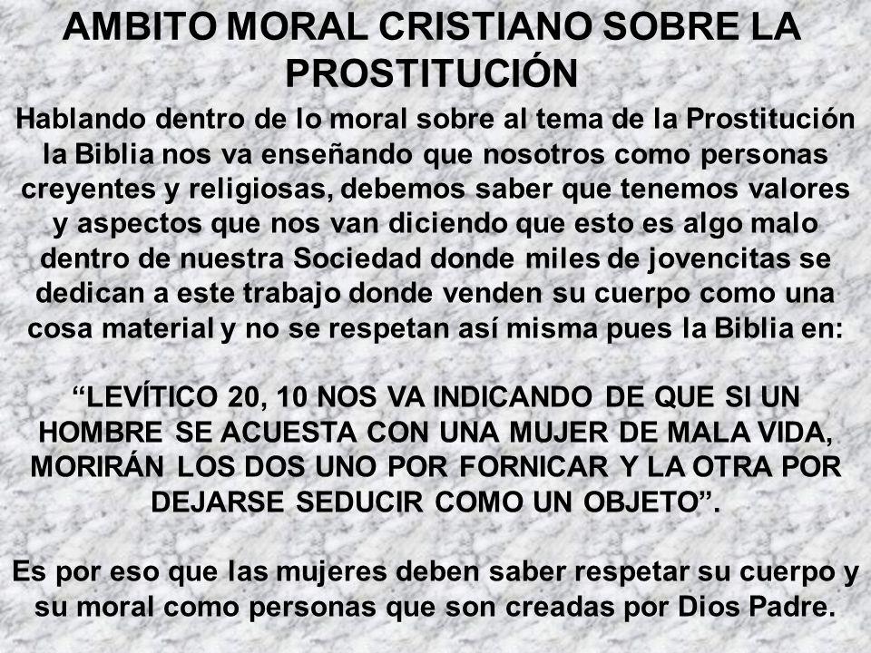 AMBITO MORAL CRISTIANO SOBRE LA PROSTITUCIÓN Hablando dentro de lo moral sobre al tema de la Prostitución la Biblia nos va enseñando que nosotros como