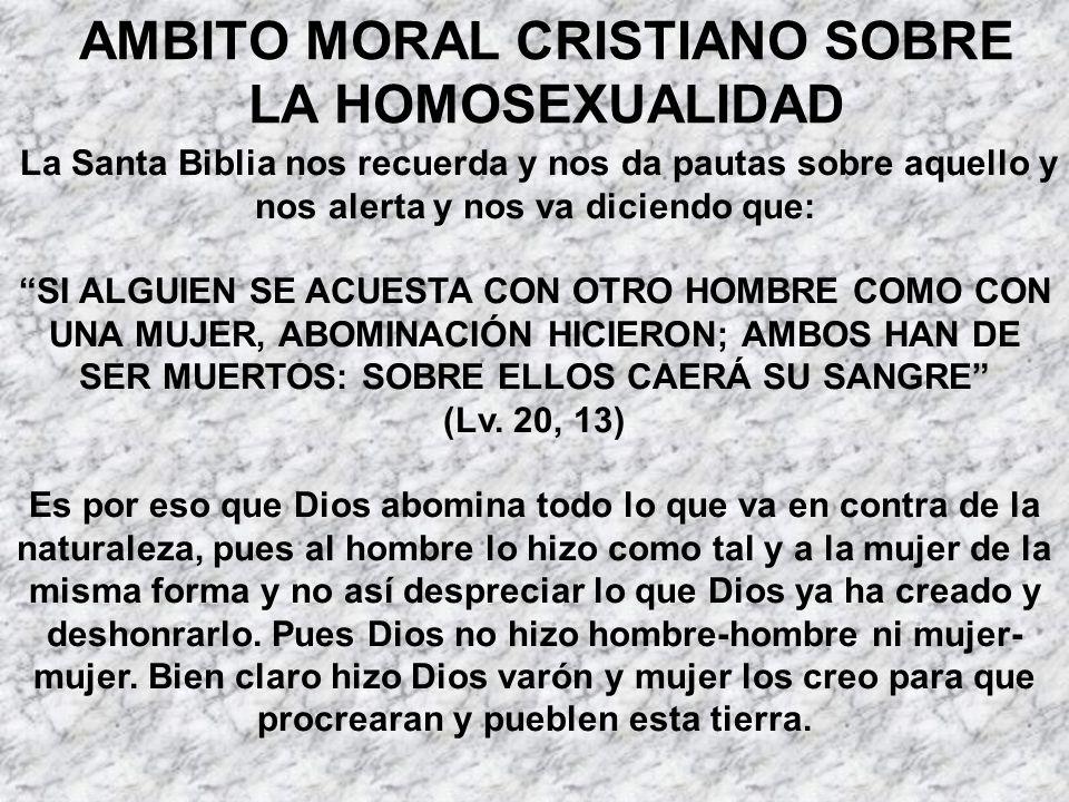 AMBITO MORAL CRISTIANO SOBRE LA HOMOSEXUALIDAD La Santa Biblia nos recuerda y nos da pautas sobre aquello y nos alerta y nos va diciendo que: SI ALGUI
