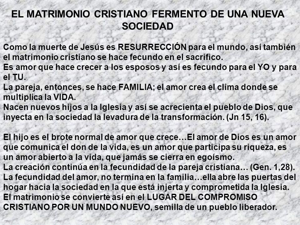 EL MATRIMONIO CRISTIANO FERMENTO DE UNA NUEVA SOCIEDAD Como la muerte de Jesús es RESURRECCIÓN para el mundo, así también el matrimonio cristiano se h