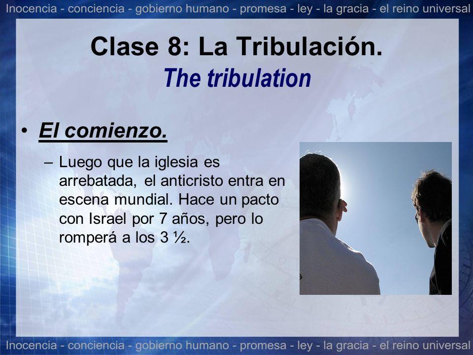 Clase 8: La Tribulación. The tribulation El comienzo. –Luego que la iglesia es arrebatada, el anticristo entra en escena mundial. Hace un pacto con Is