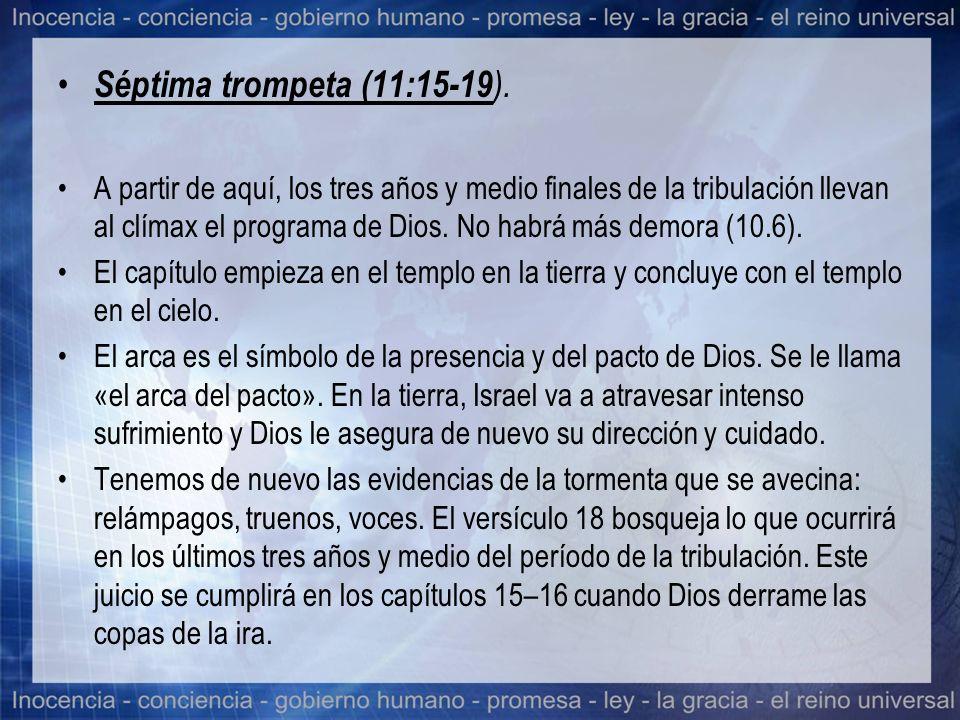 Séptima trompeta (11:15-19 ). A partir de aquí, los tres años y medio finales de la tribulación llevan al clímax el programa de Dios. No habrá más dem