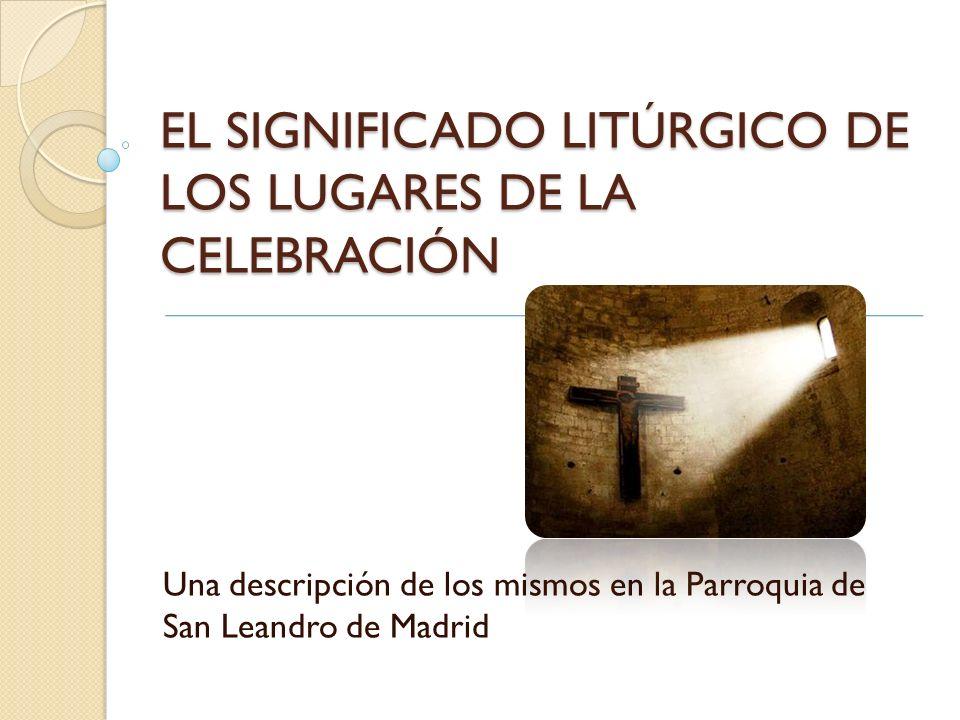 EL SIGNIFICADO LITÚRGICO DE LOS LUGARES DE LA CELEBRACIÓN Una descripción de los mismos en la Parroquia de San Leandro de Madrid