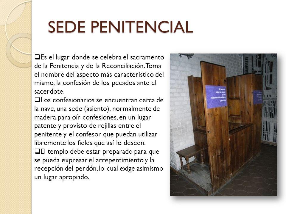 SEDE PENITENCIAL Es el lugar donde se celebra el sacramento de la Penitencia y de la Reconciliación. Toma el nombre del aspecto más característico del