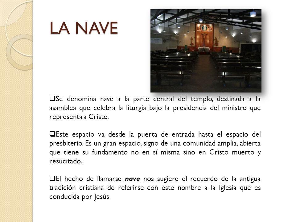 LA NAVE Se denomina nave a la parte central del templo, destinada a la asamblea que celebra la liturgia bajo la presidencia del ministro que represent