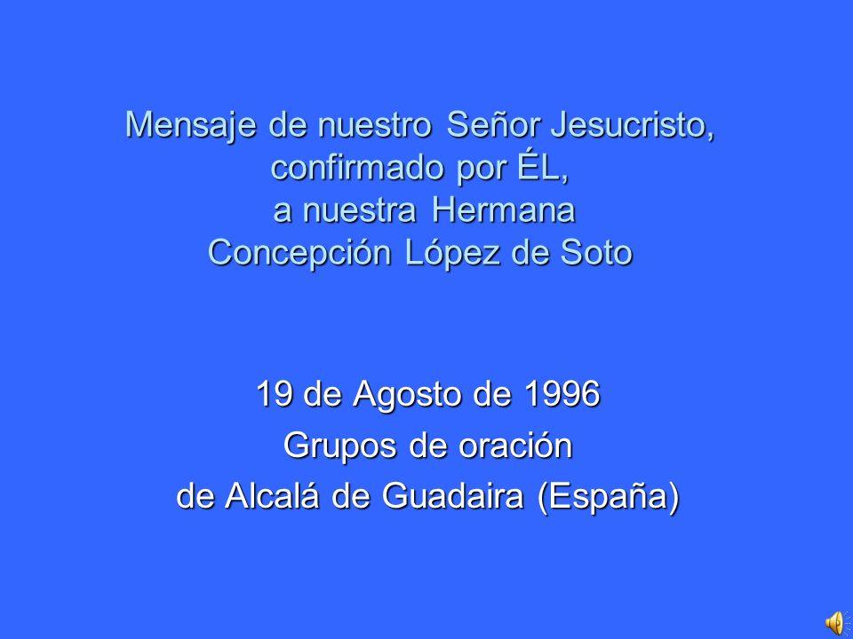 Mensaje de nuestro Señor Jesucristo, confirmado por ÉL, a nuestra Hermana Concepción López de Soto 19 de Agosto de 1996 Grupos de oración de Alcalá de Guadaira (España)