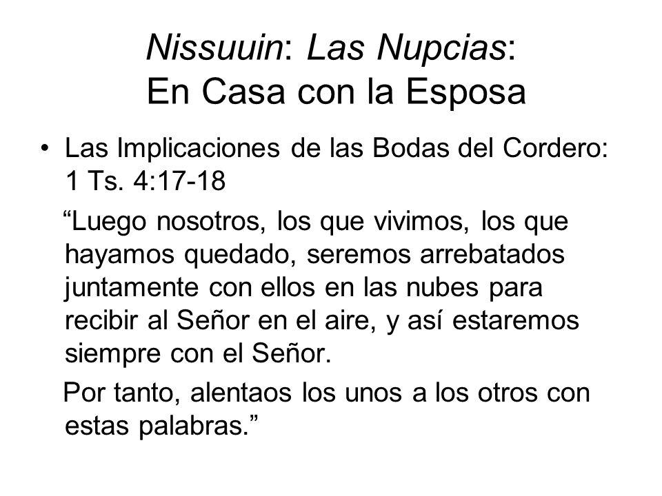 Nissuuin: Las Nupcias: En Casa con la Esposa Las Implicaciones de las Bodas del Cordero: 1 Ts. 4:17-18 Luego nosotros, los que vivimos, los que hayamo