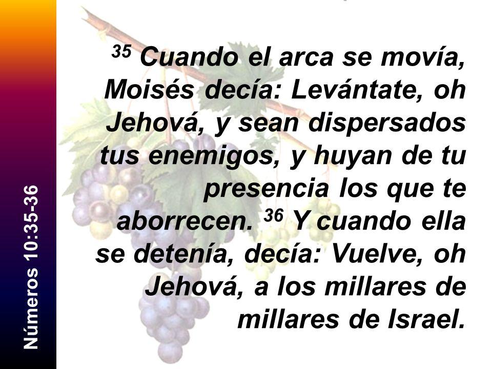 N ú m e r o s 1 0 : 3 5 - 3 6 35 Cuando el arca se movía, Moisés decía: Levántate, oh Jehová, y sean dispersados tus enemigos, y huyan de tu presencia