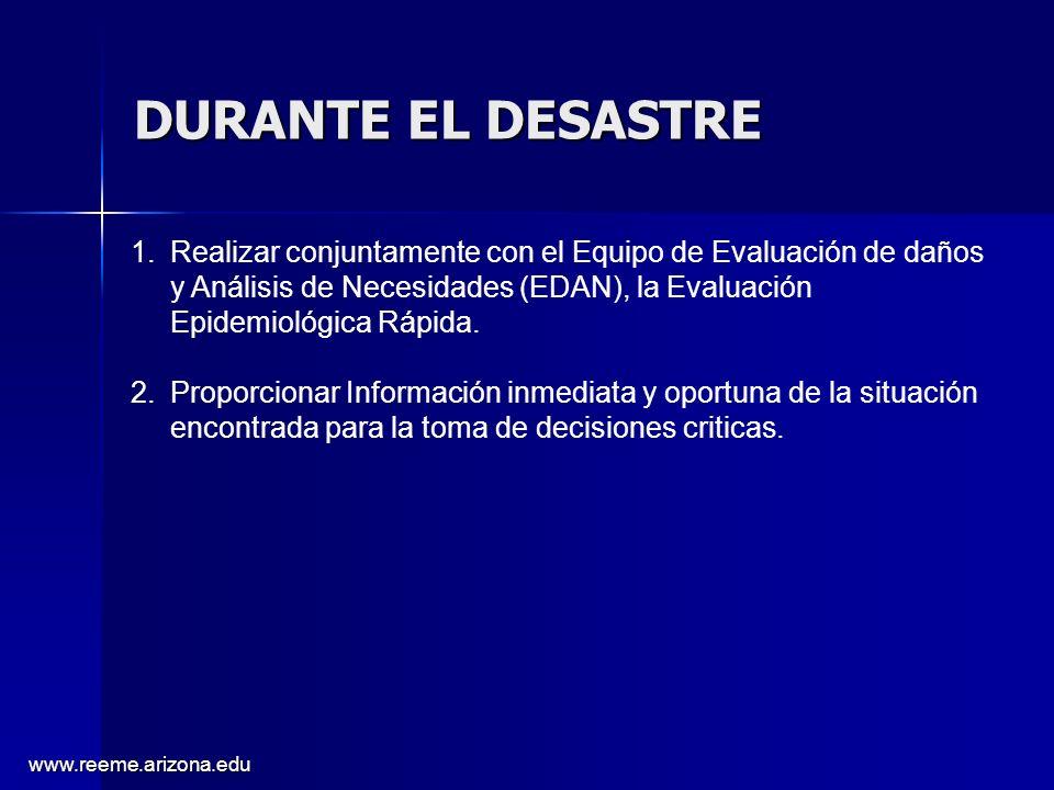 www.reeme.arizona.edu DURANTE EL DESASTRE 1.Realizar conjuntamente con el Equipo de Evaluación de daños y Análisis de Necesidades (EDAN), la Evaluación Epidemiológica Rápida.