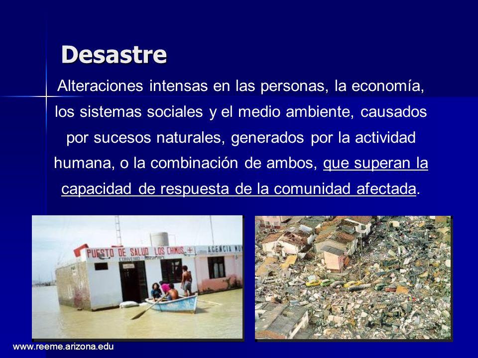 www.reeme.arizona.edu Desastre Alteraciones intensas en las personas, la economía, los sistemas sociales y el medio ambiente, causados por sucesos naturales, generados por la actividad humana, o la combinación de ambos, que superan la capacidad de respuesta de la comunidad afectada.