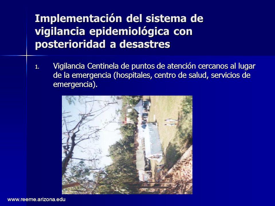 www.reeme.arizona.edu Implementación del sistema de vigilancia epidemiológica con posterioridad a desastres 1. Vigilancia Centinela de puntos de atenc