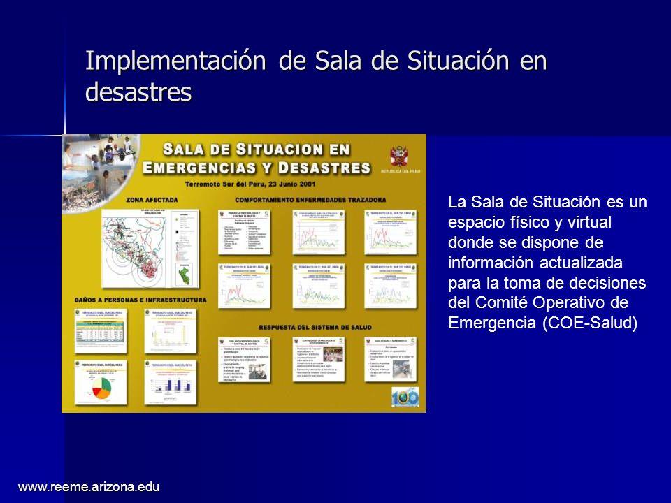 www.reeme.arizona.edu Implementación de Sala de Situación en desastres La Sala de Situación es un espacio físico y virtual donde se dispone de información actualizada para la toma de decisiones del Comité Operativo de Emergencia (COE-Salud)