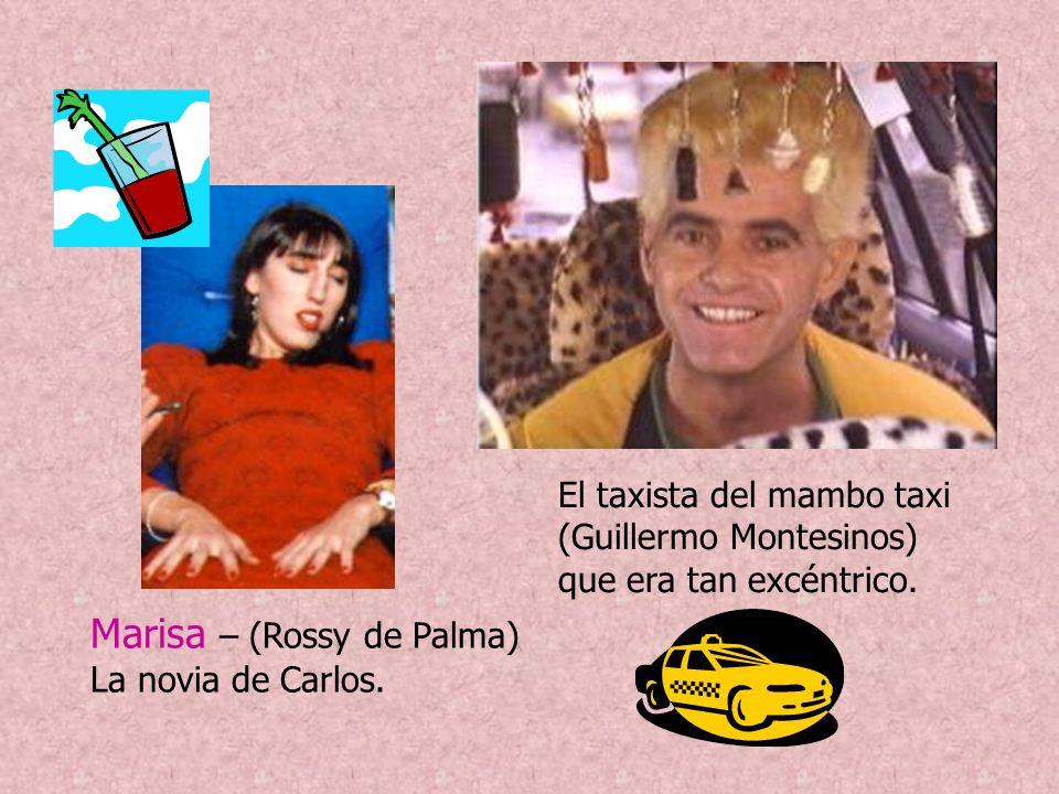 Marisa – (Rossy de Palma) La novia de Carlos. El taxista del mambo taxi (Guillermo Montesinos) que era tan excéntrico.