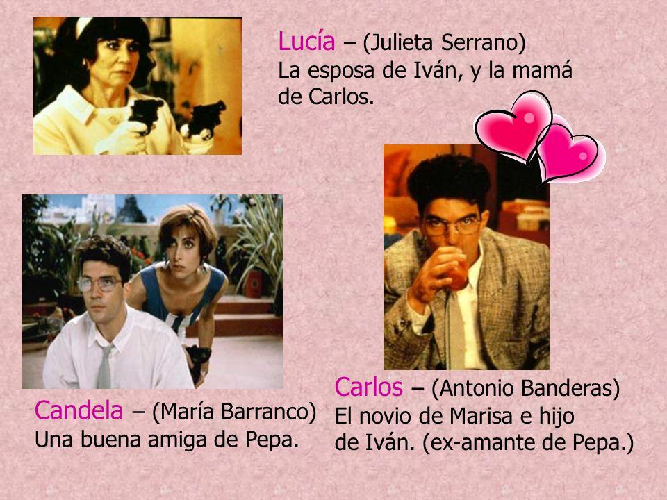 Carlos – (Antonio Banderas) El novio de Marisa e hijo de Iván. (ex-amante de Pepa.) Candela – (María Barranco) Una buena amiga de Pepa. Lucía – (Julie