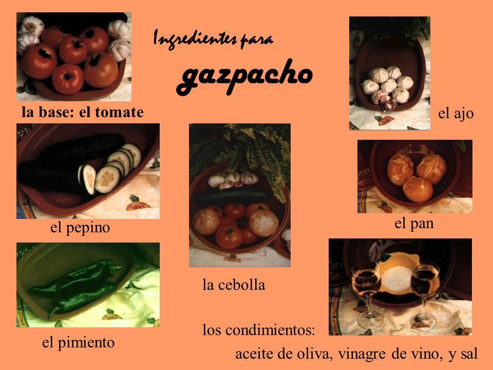 aceite de oliva, vinagre de vino, y sal el pan el ajo la base: el tomate Ingredientes para gazpacho la cebolla los condimientos: el pepino el pimiento