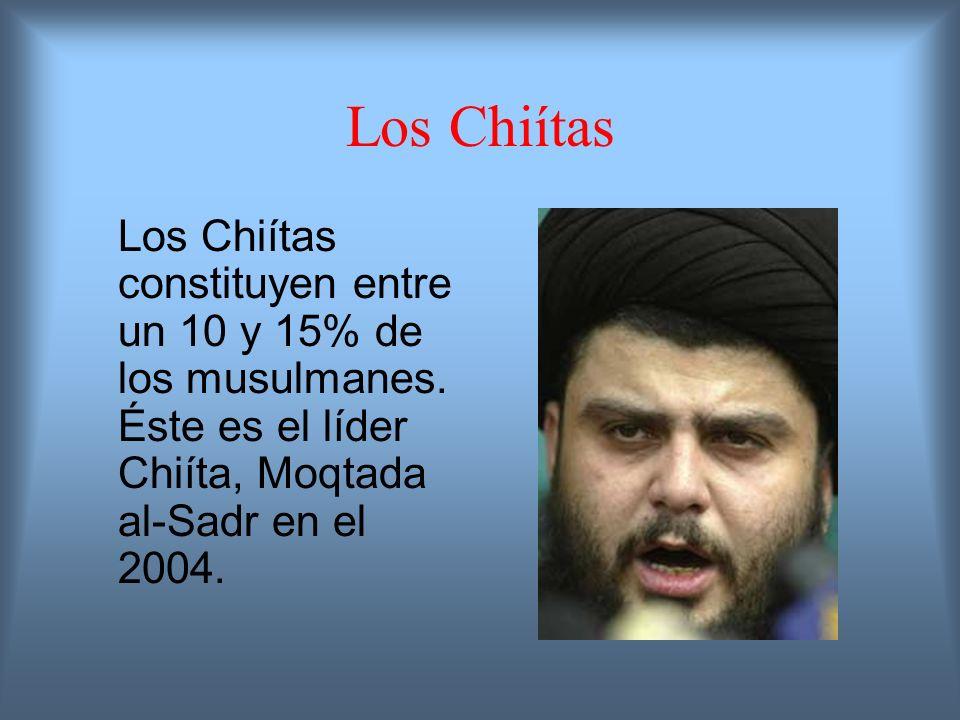 Los Chiítas Los Chiítas constituyen entre un 10 y 15% de los musulmanes. Éste es el líder Chiíta, Moqtada al-Sadr en el 2004.