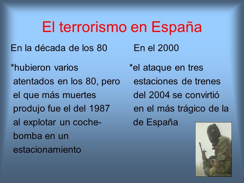 El terrorismo en España En la década de los 80 En el 2000 *hubieron varios *el ataque en tres atentados en los 80, pero estaciones de trenes el que má
