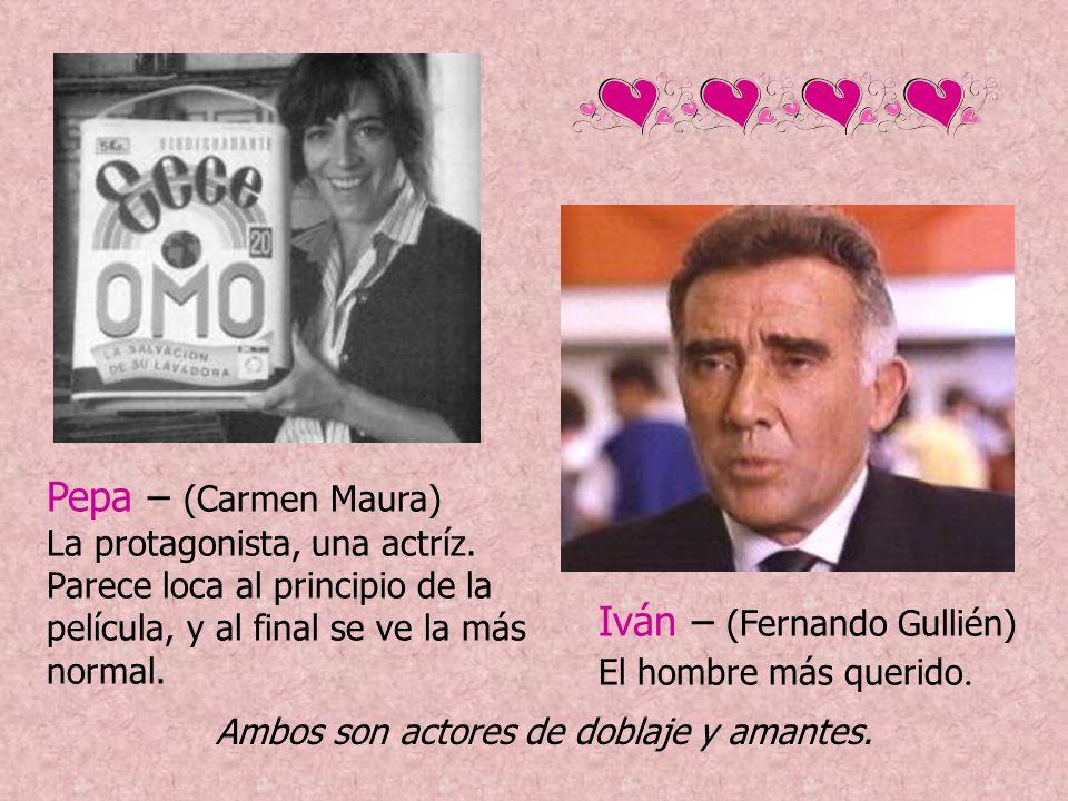 Pepa – (Carmen Maura) La protagonista, una actríz. Parece loca al principio de la película, y al final se ve la más normal. Iván – (Fernando Gullién)