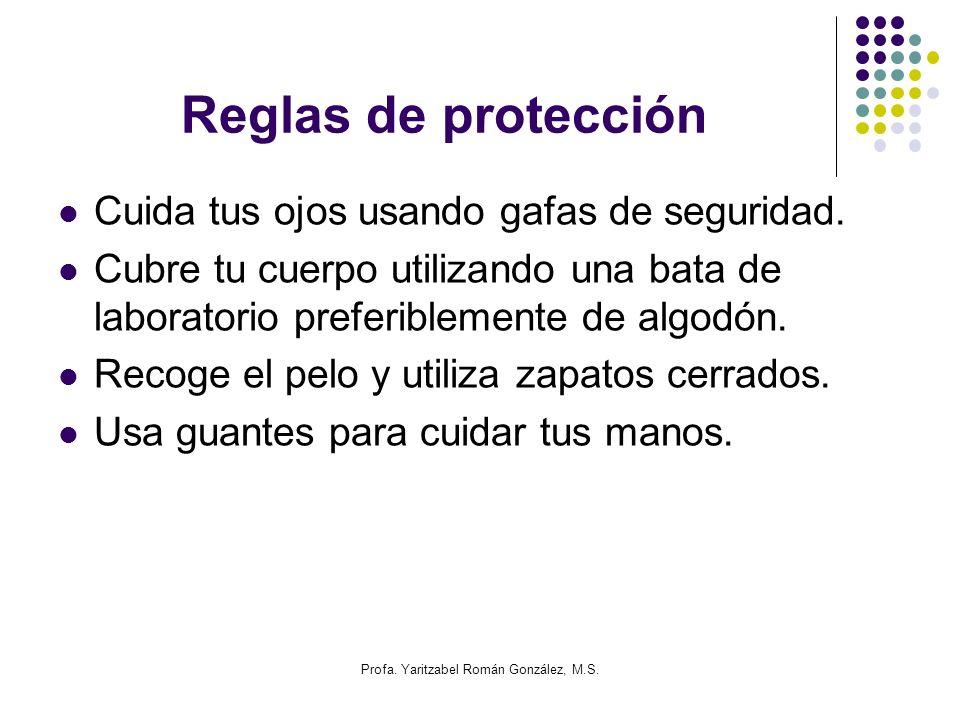Profa. Yaritzabel Román González, M.S. Reglas de protección Cuida tus ojos usando gafas de seguridad. Cubre tu cuerpo utilizando una bata de laborator