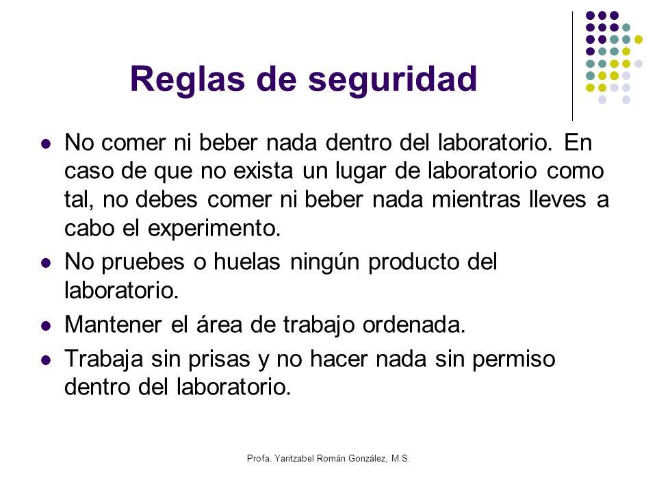 Profa. Yaritzabel Román González, M.S. Reglas de seguridad No comer ni beber nada dentro del laboratorio. En caso de que no exista un lugar de laborat