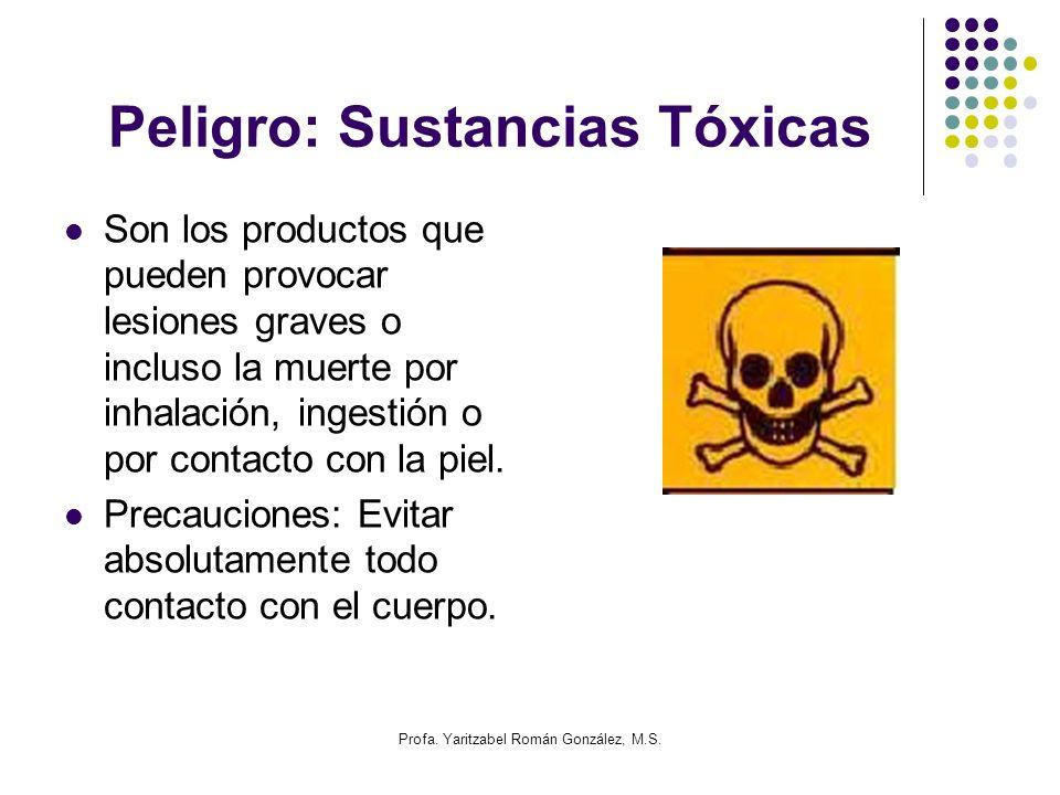 Profa. Yaritzabel Román González, M.S. Peligro: Sustancias Tóxicas Son los productos que pueden provocar lesiones graves o incluso la muerte por inhal