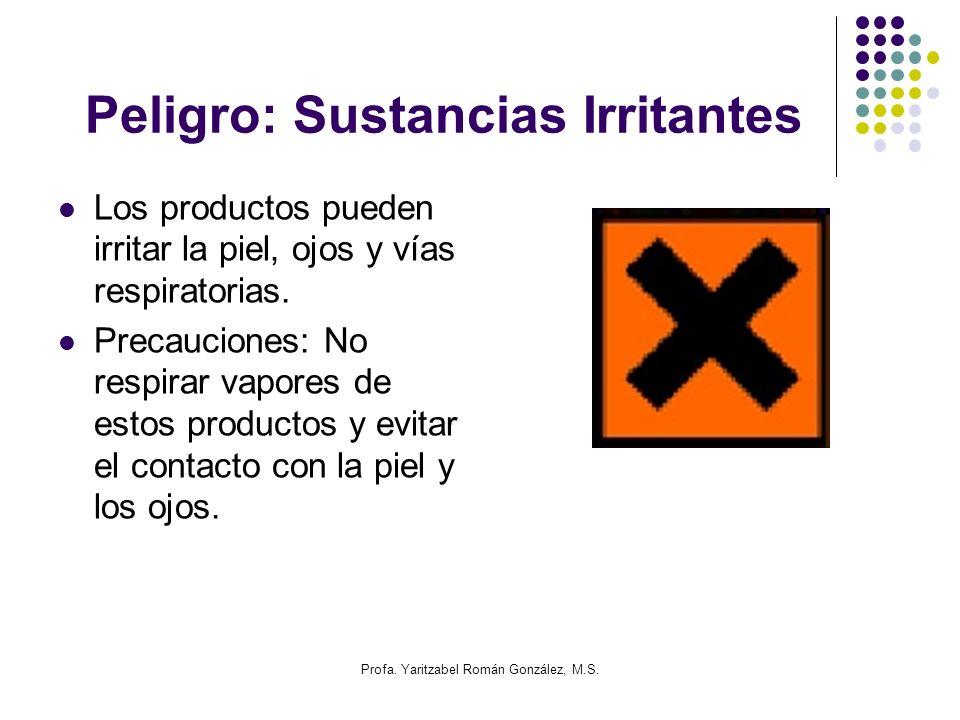 Profa. Yaritzabel Román González, M.S. Peligro: Sustancias Irritantes Los productos pueden irritar la piel, ojos y vías respiratorias. Precauciones: N